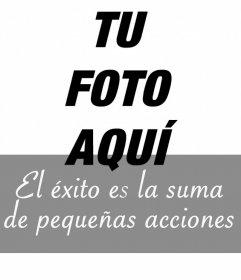 Añade en tus fotos la frase EL EXITO ES LA SUMA DE PEQUEÑAS ACCIONES