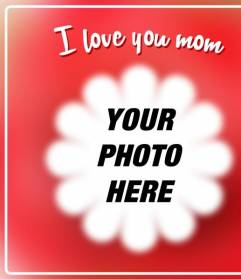 """Postcard for Mother's Day to put a picture with a flower shaped frame with the phrase """"I love you mom."""""""