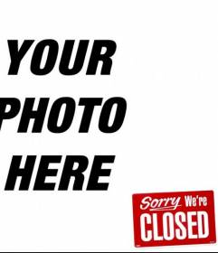 Photo montage to put the message Sorry Were CLOSED! in your picture!